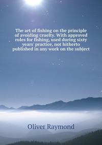 Книга под заказ: «The art of fishing on the principle of avoiding cruelty. With approved rules for fishing, used during sixty years' practice, not hitherto published in any work on the subject»