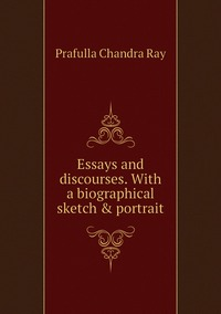 Essays and discourses. With a biographical sketch & portrait, Prafulla Chandra Ray обложка-превью