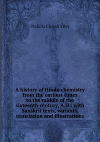 A history of Hindu chemistry from the earliest times to the middle of the sixteenth century, A.D.: with Sanskrit texts, variants, translation and illustrations, Prafulla Chandra Ray обложка-превью