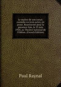 Книга под заказ: «Le maître de son coeur; comédie en trois actes, en prose. Représenté pour la premìere fois, le 25 juin 1920, au Theâtre national de l'Odéon. (French Edition)»
