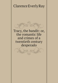 Книга под заказ: «Tracy, the bandit: or, the romantic life and crimes of a twentieth century desperado»