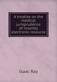 A treatise on the medical jurisprudence of insanity electronic resource, Isaac Ray обложка-превью