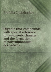Organic thio-compounds, with special reference to tautomeric changes and the formation of polysulphonium derivatives, Prafulla Chandra Ray обложка-превью