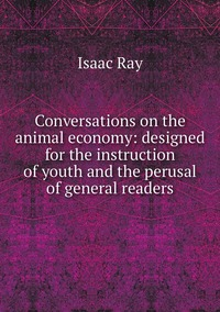 Conversations on the animal economy: designed for the instruction of youth and the perusal of general readers, Isaac Ray обложка-превью