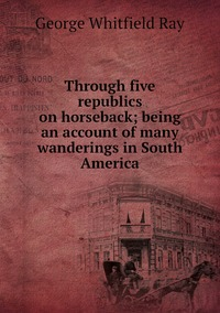 Книга под заказ: «Through five republics on horseback; being an account of many wanderings in South America»