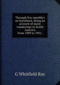 Книга под заказ: «Through five republics on horseback, being an account of many wanderings in South America from 1889 to 1901;»