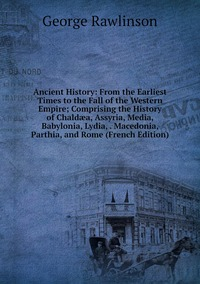 Книга под заказ: «Ancient History: From the Earliest Times to the Fall of the Western Empire; Comprising the History of Chaldæa, Assyria, Media, Babylonia, Lydia, . Macedonia, Parthia, and Rome (French Edition)»
