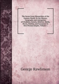 Книга под заказ: «The Seven Great Monarchies of the Eastern World: Or the History, Geography and Antiquities of Chaldaea, Assyria, Babylon, Media, Persia, Parthia, and Sassanian Or New Persian Empire, Volume 1»