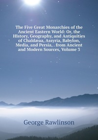 Книга под заказ: «The Five Great Monarchies of the Ancient Eastern World: Or, the History, Geography, and Antiquities of Chaldæaa, Assyria, Babylon, Media, and Persia, . from Ancient and Modern Sources, Volume 3»