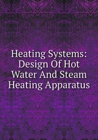 Книга под заказ: «Heating Systems: Design Of Hot Water And Steam Heating Apparatus»