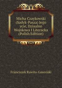 Книга под заказ: «Micha Czaykowski (Sadyk-Pasza) Jego ycie, Dziaalno Wojskowa I Literacka (Polish Edition)»