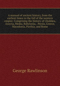Книга под заказ: «A manual of ancient history, from the earliest times to the fall of the western empire. Comprising the history of Chaldæa, Assyria, Media, Babylonia, . Persia, Greece, Macedonia, Parthia, and Rome»