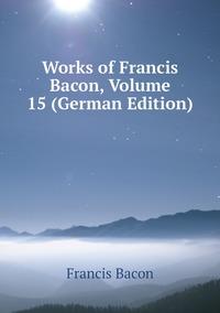 Книга под заказ: «Works of Francis Bacon, Volume 15 (German Edition)»