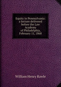 Equity in Pennsylvania: a lecture delivered before the Law Academy of Philadelphia, February 11, 1868, William Henry Rawle обложка-превью