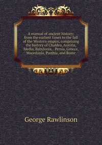 Книга под заказ: «A manual of ancient history: from the earliest times to the fall of the Western empire, comprising the history of Chaldea, Assyria, Media, Babylonia, . Persia, Greece, Macedonia, Parthia, and Rome»