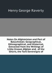 Notes On Afghánistan and Part of Balúchistán: Geographical, Ethnographical, and Historical, Extracted from the Writings of Little Known Afghán and . of the Ghúris, the Turk Sovereigns of, Henry George Raverty обложка-превью