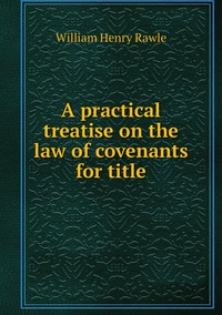 A practical treatise on the law of covenants for title, William Henry Rawle обложка-превью