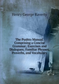 Книга под заказ: «The Pushto Manual. Comprising a Concise Grammar; Exercises and Dialogues; Familiar Phrases, Proverbs, and Vocabulary»