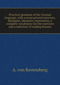 Книга под заказ: «Practical grammar of the German language, with conversational exercises, dialogues, idiomatic expressions, a complete vocabulary for the exercises and a selection of reading lessons»