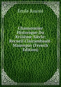 Книга под заказ: «Chansonnier Historique Du Xviiième Siècle: Recueil Clairambault-Maurepas (French Edition)»