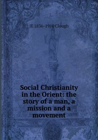Книга под заказ: «Social Christianity in the Orient: the story of a man, a mission and a movement»