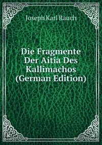 Книга под заказ: «Die Fragmente Der Aitia Des Kallimachos (German Edition)»