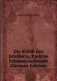 Die Kritik Des Intellects: Positive Erkenntnistheorie (German Edition), Gustav Ratzenhofer обложка-превью