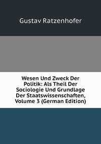 Wesen Und Zweck Der Politik: Als Theil Der Sociologie Und Grundlage Der Staatswissenschaften, Volume 3 (German Edition), Gustav Ratzenhofer обложка-превью