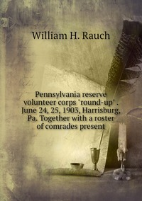 """Книга под заказ: «Pennsylvania reserve volunteer corps """"round-up"""" . June 24, 25, 1903, Harrisburg, Pa. Together with a roster of comrades present»"""