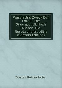 Wesen Und Zweck Der Politik: Die Staatspolitik Nach Aussen. Die Gesellschaftspolitik (German Edition), Gustav Ratzenhofer обложка-превью