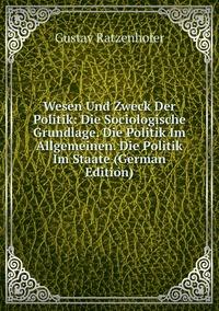 Wesen Und Zweck Der Politik: Die Sociologische Grundlage. Die Politik Im Allgemeinen. Die Politik Im Staate (German Edition), Gustav Ratzenhofer обложка-превью