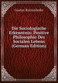 Die Sociologische Erkenntnis: Positive Philosophie Des Socialen Lebens (German Edition), Gustav Ratzenhofer обложка-превью
