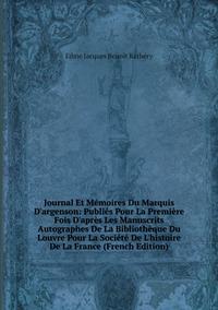 Книга под заказ: «Journal Et Mémoires Du Marquis D'argenson: Publiés Pour La Première Fois D'après Les Manuscrits Autographes De La Bibliothèque Du Louvre Pour La Société De L'histoire De La France (French Edition)»