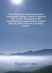 Parochial Rates and Settlements Considered: Being a Reply to Queries Nos.11&58, Proposed by the Commissioners Appointed to Inquire Into the Poor Laws. by a Country Justice, Parochial Rates обложка-превью