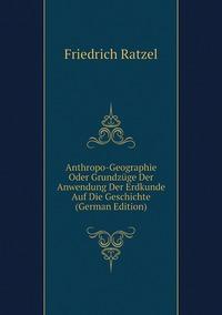 Книга под заказ: «Anthropo-Geographie Oder Grundzüge Der Anwendung Der Erdkunde Auf Die Geschichte (German Edition)»