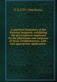 Книга под заказ: «A practical formulary of the Parisian hospitals: exhibiting the prescriptions employed by the physicians and surgeons of those establishments, with . and appropriate application .»