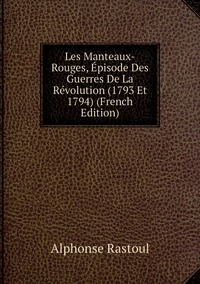 Книга под заказ: «Les Manteaux-Rouges, Épisode Des Guerres De La Révolution (1793 Et 1794) (French Edition)»
