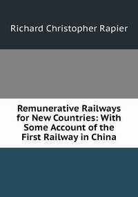 Книга под заказ: «Remunerative Railways for New Countries: With Some Account of the First Railway in China»