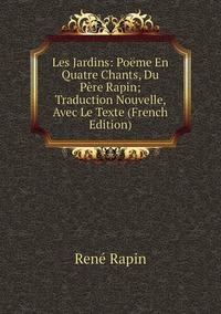 Книга под заказ: «Les Jardins: Poëme En Quatre Chants, Du Père Rapin; Traduction Nouvelle, Avec Le Texte (French Edition)»