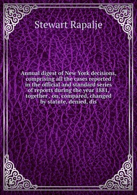 Книга под заказ: «Annual digest of New York decisions, comprising all the cases reported in the official and standard series of reports during the year 1881, together . on, compared, changed by statute, denied, dis»