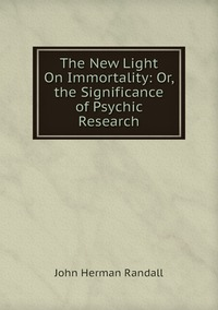 The New Light On Immortality: Or, the Significance of Psychic Research, John Herman Randall обложка-превью