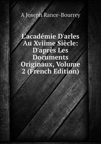 Книга под заказ: «L'académie D'arles Au Xviime Siècle: D'après Les Documents Originaux, Volume 2 (French Edition)»