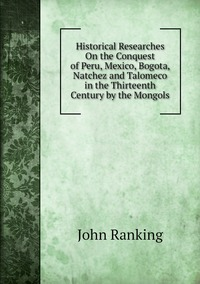 Historical Researches On the Conquest of Peru, Mexico, Bogota, Natchez and Talomeco in the Thirteenth Century by the Mongols, John Ranking обложка-превью