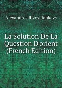 Книга под заказ: «La Solution De La Question D'orient (French Edition)»