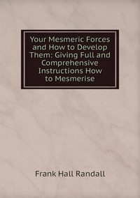 Книга под заказ: «Your Mesmeric Forces and How to Develop Them: Giving Full and Comprehensive Instructions How to Mesmerise»
