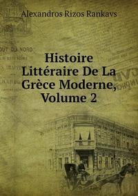 Histoire Littéraire De La Grèce Moderne, Volume 2, Alexandros Rizos Rankavs обложка-превью
