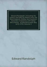 Книга под заказ: «Edward Randolph: Including His Letters and Official Papers from the New England, Middle, and Southern Colonies in America, with Other Documents . of Massachusetts Bay, 1676-1703, Volume 4»