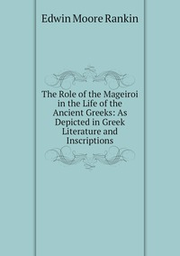 The Role of the Mageiroi in the Life of the Ancient Greeks: As Depicted in Greek Literature and Inscriptions, Edwin Moore Rankin обложка-превью