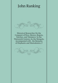 Historical Researches On the Conquest of Peru, Mexico, Bogota, Natchez, and Talomeco: In the Thirteenth Century, by the Mongols, Accompanied with . the Remains of Elephants and Mastodontes, F, John Ranking обложка-превью