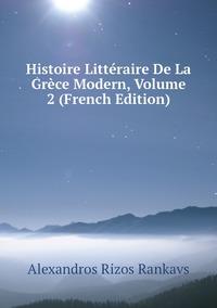 Histoire Littéraire De La Grèce Modern, Volume 2 (French Edition), Alexandros Rizos Rankavs обложка-превью